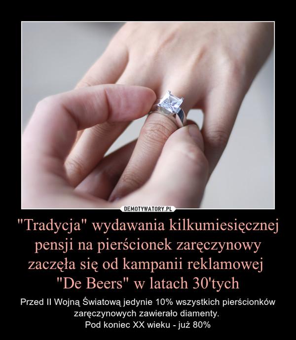 """""""Tradycja"""" wydawania kilkumiesięcznej pensji na pierścionek zaręczynowy zaczęła się od kampanii reklamowej """"De Beers"""" w latach 30'tych – Przed II Wojną Światową jedynie 10% wszystkich pierścionków zaręczynowych zawierało diamenty. Pod koniec XX wieku - już 80%"""