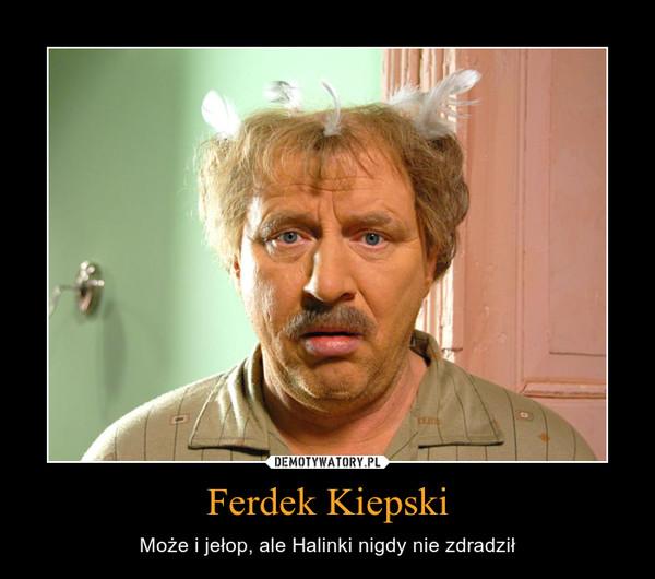 Ferdek Kiepski – Może i jełop, ale Halinki nigdy nie zdradził
