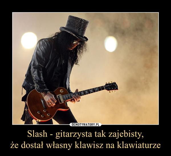 Slash - gitarzysta tak zajebisty,że dostał własny klawisz na klawiaturze –