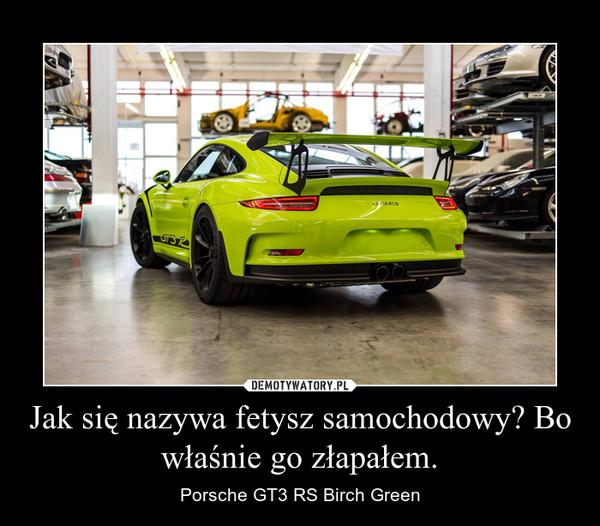 Jak się nazywa fetysz samochodowy? Bo właśnie go złapałem. – Porsche GT3 RS Birch Green