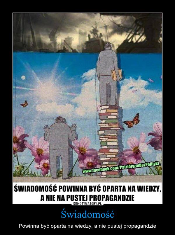 Świadomość – Powinna być oparta na wiedzy, a nie pustej propagandzie
