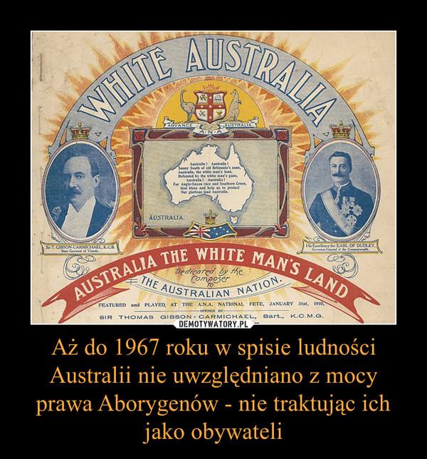 Aż do 1967 roku w spisie ludności Australii nie uwzględniano z mocy prawa Aborygenów - nie traktując ich jako obywateli –
