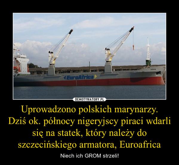 Uprowadzono polskich marynarzy. Dziś ok. północy nigeryjscy piraci wdarli się na statek, który należy do szczecińskiego armatora, Euroafrica – Niech ich GROM strzeli!