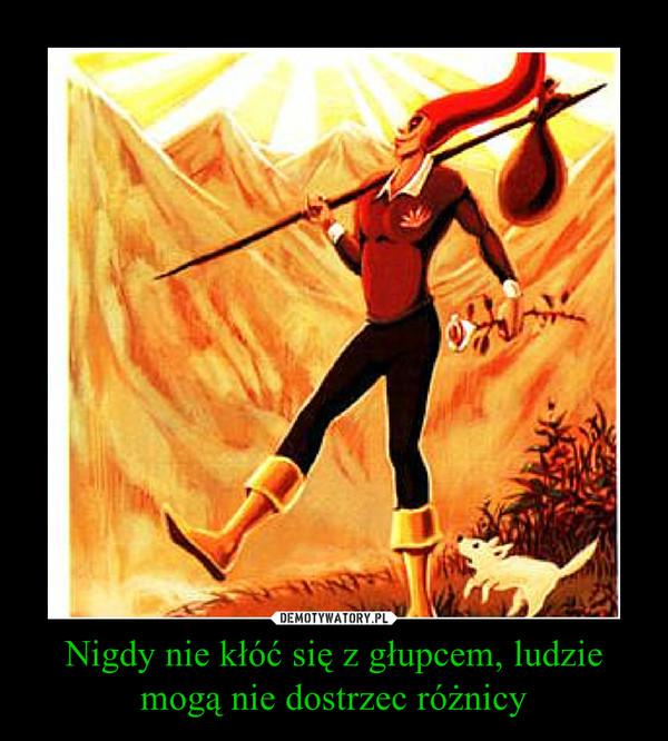 Nigdy nie kłóć się z głupcem, ludzie mogą nie dostrzec różnicy –
