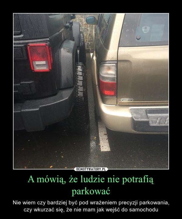 A mówią, że ludzie nie potrafią parkować – Nie wiem czy bardziej być pod wrażeniem precyzji parkowania, czy wkurzać się, że nie mam jak wejść do samochodu