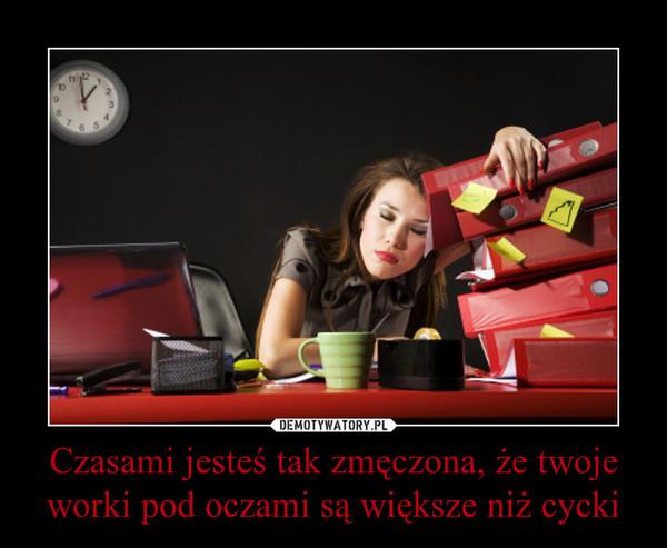 Czasami jesteś tak zmęczona, że twoje worki pod oczami są większe niż cycki –