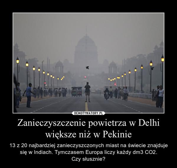 Zanieczyszczenie powietrza w Delhi większe niż w Pekinie – 13 z 20 najbardziej zanieczyszczonych miast na świecie znajduje się w Indiach. Tymczasem Europa liczy każdy dm3 CO2.Czy słusznie?