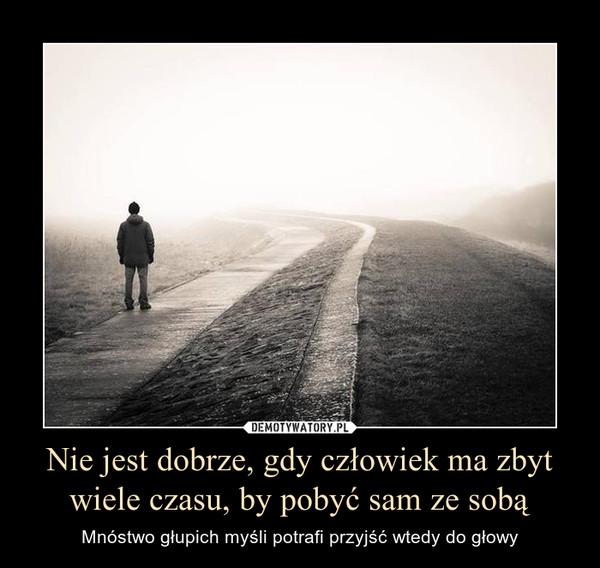 Nie jest dobrze, gdy człowiek ma zbyt wiele czasu, by pobyć sam ze sobą – Mnóstwo głupich myśli potrafi przyjść wtedy do głowy