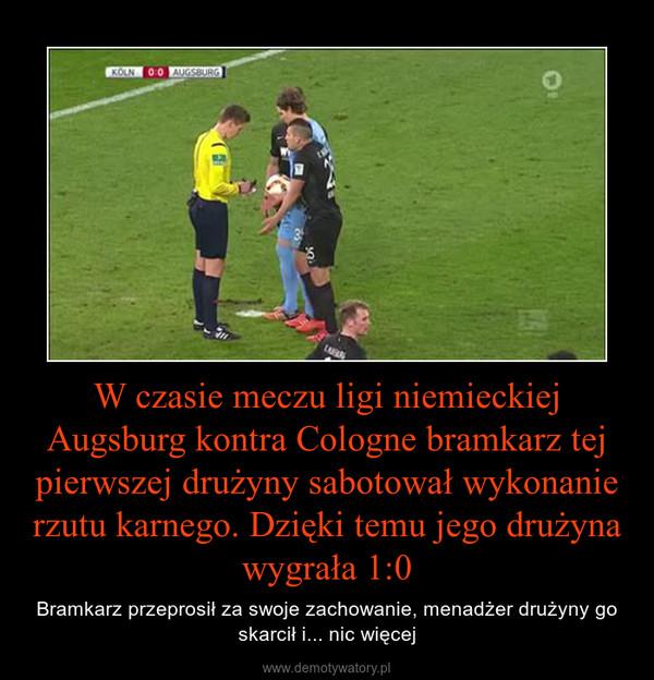 W czasie meczu ligi niemieckiej Augsburg kontra Cologne bramkarz tej pierwszej drużyny sabotował wykonanie rzutu karnego. Dzięki temu jego drużyna wygrała 1:0 – Bramkarz przeprosił za swoje zachowanie, menadżer drużyny go skarcił i... nic więcej
