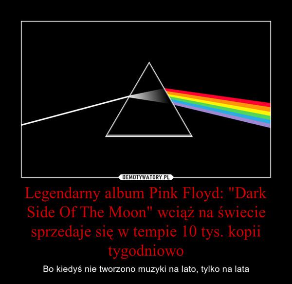 """Legendarny album Pink Floyd: """"Dark Side Of The Moon"""" wciąż na świecie sprzedaje się w tempie 10 tys. kopii tygodniowo – Bo kiedyś nie tworzono muzyki na lato, tylko na lata"""