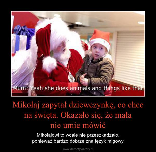 Mikołaj zapytał dziewczynkę, co chcena święta. Okazało się, że małanie umie mówić – Mikołajowi to wcale nie przeszkadzało,ponieważ bardzo dobrze zna język migowy