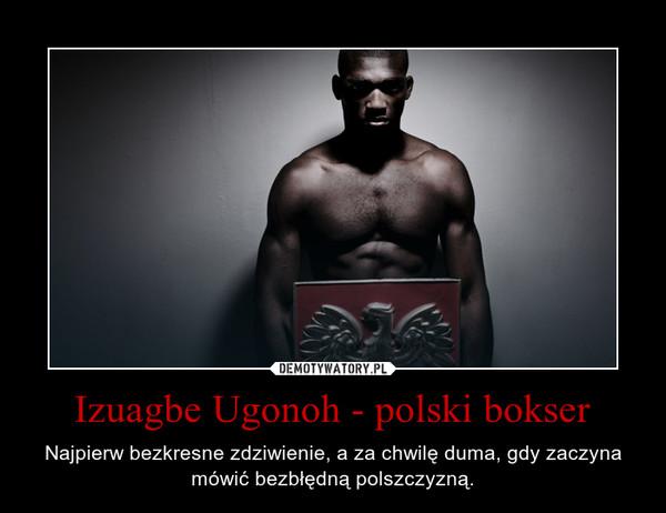 Izuagbe Ugonoh - polski bokser – Najpierw bezkresne zdziwienie, a za chwilę duma, gdy zaczyna mówić bezbłędną polszczyzną.
