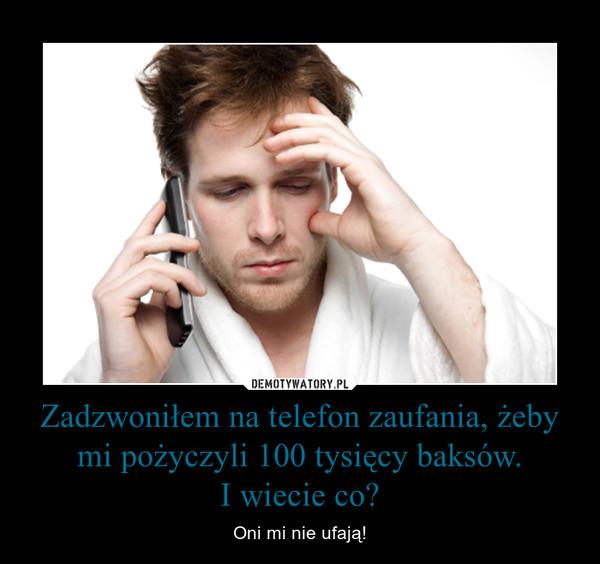 Zadzwoniłem na telefon zaufania, żeby mi pożyczyli 100 tysięcy baksów.I wiecie co? – Oni mi nie ufają!