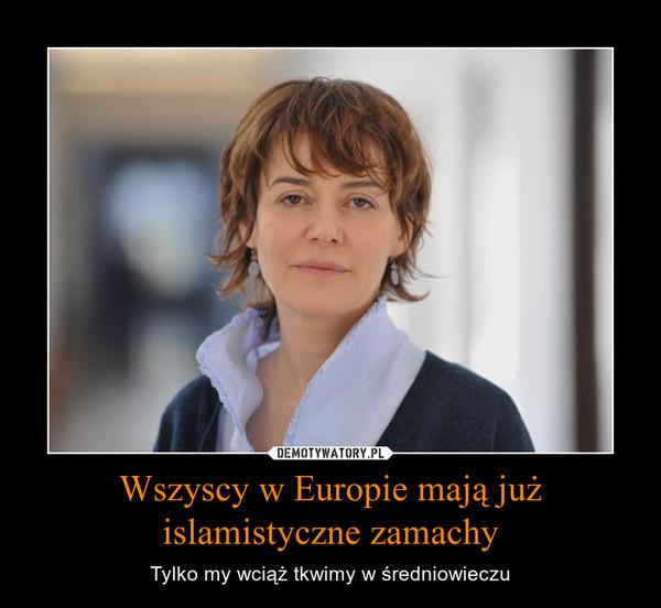 Wszyscy w Europie mają już islamistyczne zamachy – Tylko my wciąż tkwimy w średniowieczu