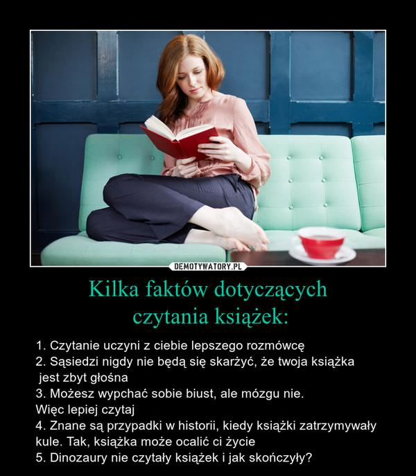 Kilka faktów dotyczących czytania książek: – 1. Czytanie uczyni z ciebie lepszego rozmówcę2. Sąsiedzi nigdy nie będą się skarżyć, że twoja książka jest zbyt głośna3. Możesz wypchać sobie biust, ale mózgu nie. Więc lepiej czytaj4. Znane są przypadki w historii, kiedy książki zatrzymywały kule. Tak, książka może ocalić ci życie5. Dinozaury nie czytały książek i jak skończyły?