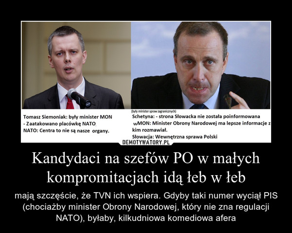 Kandydaci na szefów PO w małych kompromitacjach idą łeb w łeb – mają szczęście, że TVN ich wspiera. Gdyby taki numer wyciął PIS (chociażby minister Obrony Narodowej, który nie zna regulacji NATO), byłaby, kilkudniowa komediowa afera