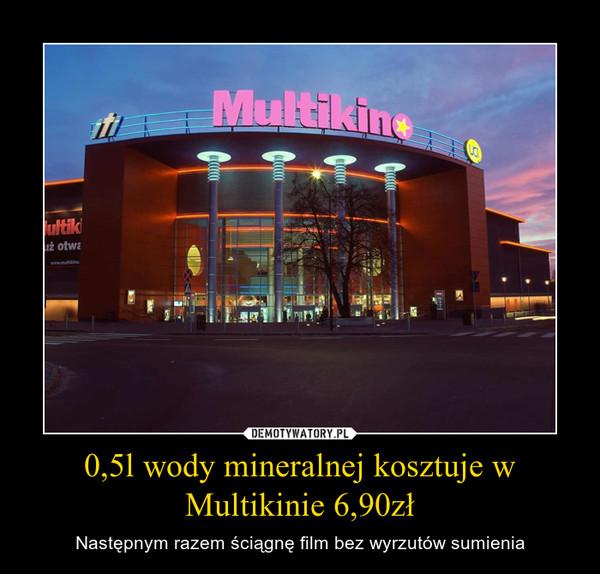 0,5l wody mineralnej kosztuje w Multikinie 6,90zł – Następnym razem ściągnę film bez wyrzutów sumienia