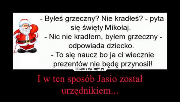 I w ten sposób Jasio został urzędnikiem... –