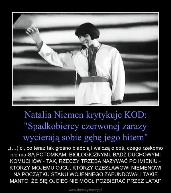 """Natalia Niemen krytykuje KOD: """"Spadkobiercy czerwonej zarazy wycierają sobie gębę jego hitem"""" – """"(…) ci, co teraz tak głośno biadolą i walczą o coś, czego rzekomo nie ma SĄ POTOMKAMI BIOLOGICZNYMI, BĄDŹ DUCHOWYMI KOMUCHÓW - TAK, RZECZY TRZEBA NAZYWAĆ PO IMIENIU - KTÓRZY MOJEMU OJCU, KTÓRZY CZESŁAWOWI NIEMENOWI NA POCZĄTKU STANU WOJENNEGO ZAFUNDOWALI TAKIE MANTO, ŻE SIĘ OJCIEC NIE MÓGŁ POZBIERAĆ PRZEZ LATA!"""""""