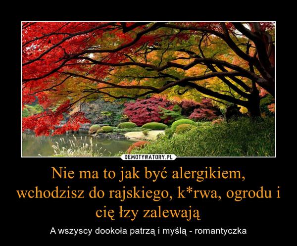 Nie ma to jak być alergikiem,wchodzisz do rajskiego, k*rwa, ogrodu i cię łzy zalewają – A wszyscy dookoła patrzą i myślą - romantyczka