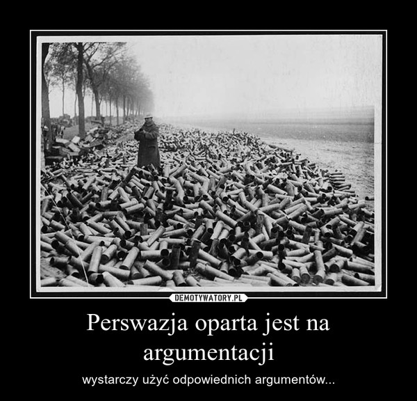 Perswazja oparta jest na argumentacji – wystarczy użyć odpowiednich argumentów...