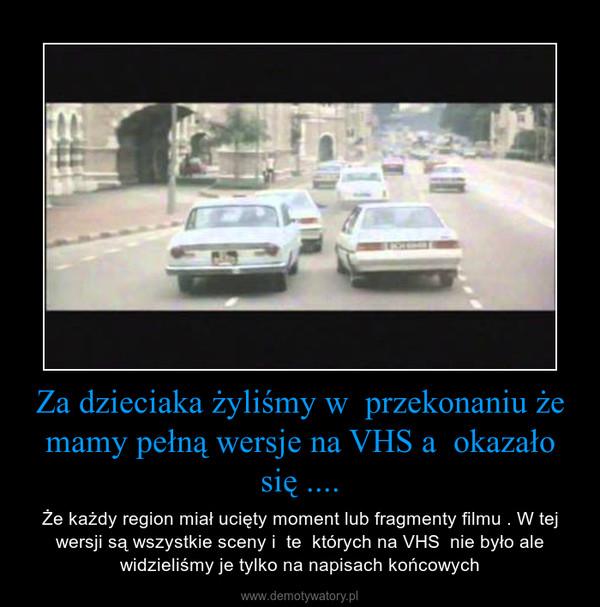 Za dzieciaka żyliśmy w  przekonaniu że mamy pełną wersje na VHS a  okazało się .... – Że każdy region miał ucięty moment lub fragmenty filmu . W tej wersji są wszystkie sceny i  te  których na VHS  nie było ale widzieliśmy je tylko na napisach końcowych