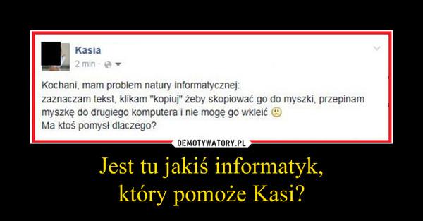 Jest tu jakiś informatyk,który pomoże Kasi? –