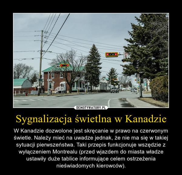 Sygnalizacja świetlna w Kanadzie – W Kanadzie dozwolone jest skręcanie w prawo na czerwonym świetle. Należy mieć na uwadze jednak, że nie ma się w takiej sytuacji pierwszeństwa. Taki przepis funkcjonuje wszędzie z wyłączeniem Montrealu (przed wjazdem do miasta władze ustawiły duże tablice informujące celem ostrzeżenia nieświadomych kierowców).