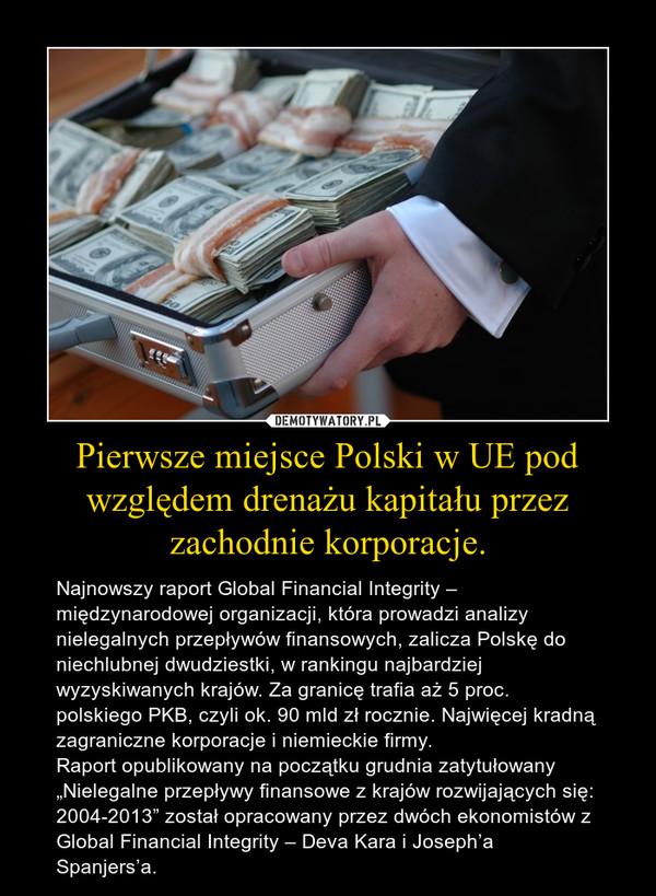 """Pierwsze miejsce Polski w UE pod względem drenażu kapitału przez zachodnie korporacje. – Najnowszy raport Global Financial Integrity – międzynarodowej organizacji, która prowadzi analizy nielegalnych przepływów finansowych, zalicza Polskę do niechlubnej dwudziestki, w rankingu najbardziej wyzyskiwanych krajów. Za granicę trafia aż 5 proc. polskiego PKB, czyli ok. 90 mld zł rocznie. Najwięcej kradną zagraniczne korporacje i niemieckie firmy.Raport opublikowany na początku grudnia zatytułowany """"Nielegalne przepływy finansowe z krajów rozwijających się: 2004-2013"""" został opracowany przez dwóch ekonomistów z Global Financial Integrity – Deva Kara i Joseph'a Spanjers'a."""