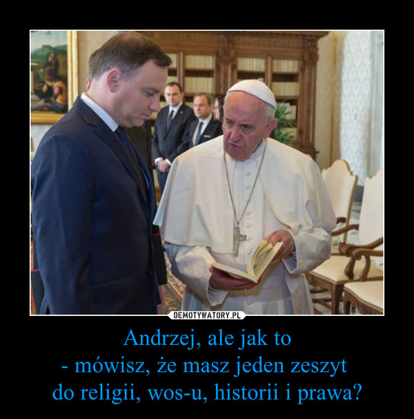 Andrzej, ale jak to- mówisz, że masz jeden zeszyt do religii, wos-u, historii i prawa? –