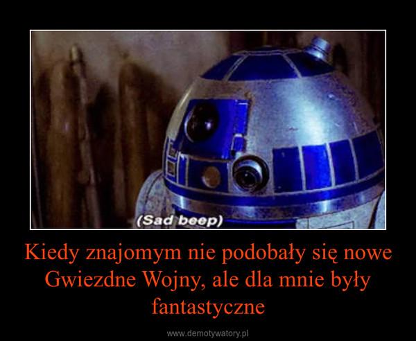 Kiedy znajomym nie podobały się nowe Gwiezdne Wojny, ale dla mnie były fantastyczne –