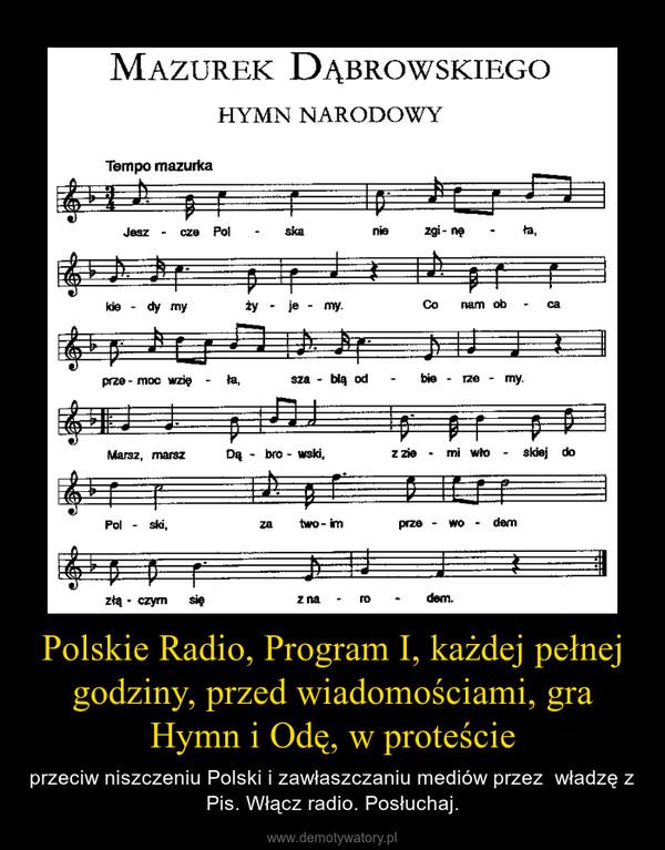 Polskie Radio, Program I, każdej pełnej godziny, przed wiadomościami, gra Hymn i Odę, w proteście – przeciw niszczeniu Polski i zawłaszczaniu mediów przez  władzę z Pis. Włącz radio. Posłuchaj.