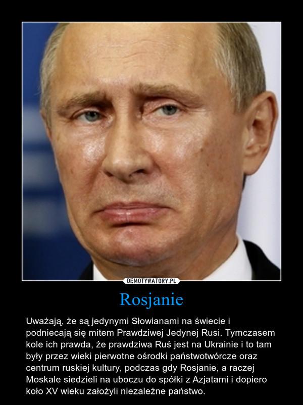 Rosjanie – Uważają, że są jedynymi Słowianami na świecie i podniecają się mitem Prawdziwej Jedynej Rusi. Tymczasem kole ich prawda, że prawdziwa Ruś jest na Ukrainie i to tam były przez wieki pierwotne ośrodki państwotwórcze oraz centrum ruskiej kultury, podczas gdy Rosjanie, a raczej Moskale siedzieli na uboczu do spółki z Azjatami i dopiero  koło XV wieku założyli niezależne państwo.