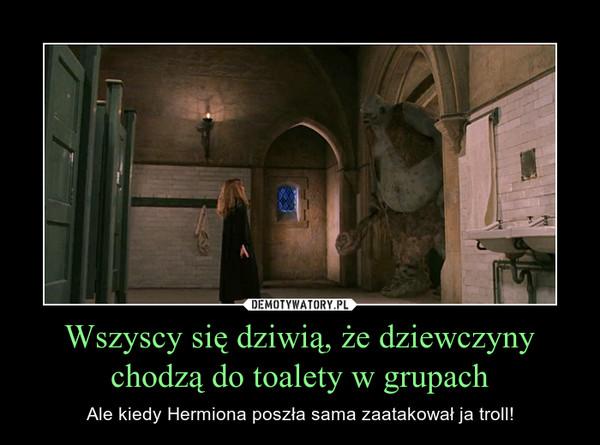 Wszyscy się dziwią, że dziewczyny chodzą do toalety w grupach – Ale kiedy Hermiona poszła sama zaatakował ja troll!