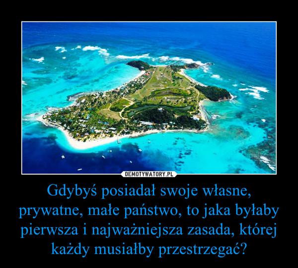 Gdybyś posiadał swoje własne, prywatne, małe państwo, to jaka byłaby pierwsza i najważniejsza zasada, której każdy musiałby przestrzegać? –