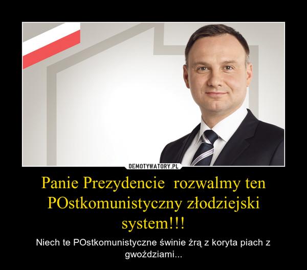 Panie Prezydencie  rozwalmy ten POstkomunistyczny złodziejski system!!! – Niech te POstkomunistyczne świnie żrą z koryta piach z gwoździami...
