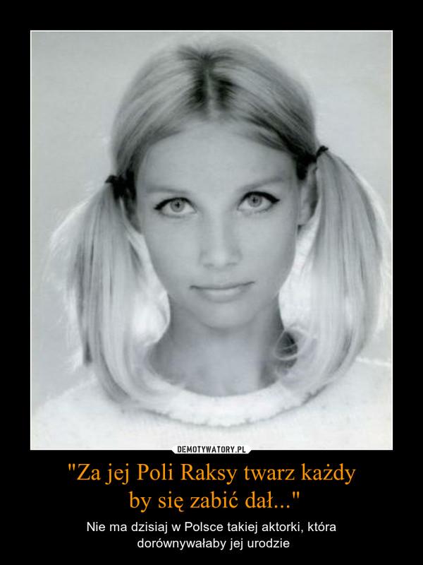 """""""Za jej Poli Raksy twarz każdy by się zabić dał..."""" – Nie ma dzisiaj w Polsce takiej aktorki, która dorównywałaby jej urodzie"""