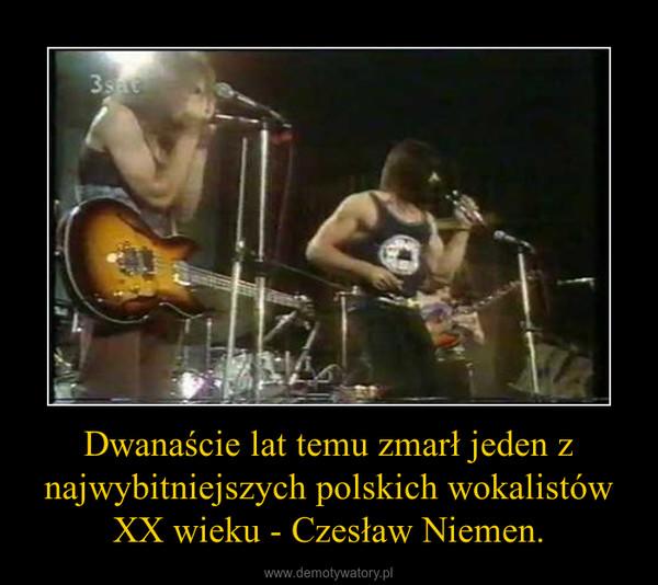 Dwanaście lat temu zmarł jeden z najwybitniejszych polskich wokalistów XX wieku - Czesław Niemen. –