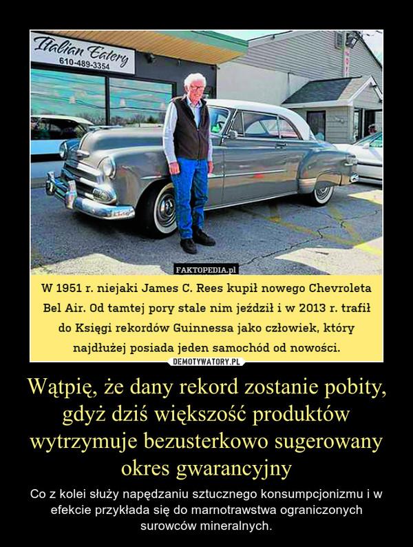 Wątpię, że dany rekord zostanie pobity, gdyż dziś większość produktów wytrzymuje bezusterkowo sugerowany okres gwarancyjny – Co z kolei służy napędzaniu sztucznego konsumpcjonizmu i w efekcie przykłada się do marnotrawstwa ograniczonychsurowców mineralnych. W 1951 r. niejaki James C. Rees kupił nowego ChevroletaBel Air. Od tamtej pory stale nim jeździł i w 2013 r. trafiłdo Księgi rekordów Guinnessa jako człowiek, którynajdłużej posiada jeden samochód od nowości.