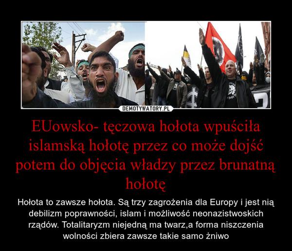EUowsko- tęczowa hołota wpuściła islamską hołotę przez co może dojść potem do objęcia władzy przez brunatną hołotę – Hołota to zawsze hołota. Są trzy zagrożenia dla Europy i jest nią debilizm poprawności, islam i możliwość neonazistwoskich rządów. Totalitaryzm niejedną ma twarz,a forma niszczenia wolności zbiera zawsze takie samo żniwo