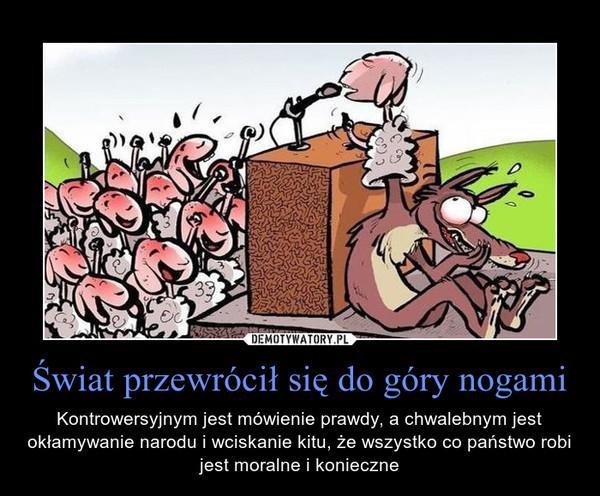 Świat przewrócił się do góry nogami – Kontrowersyjnym jest mówienie prawdy, a chwalebnym jest okłamywanie narodu i wciskanie kitu, że wszystko co państwo robi jest moralne i konieczne