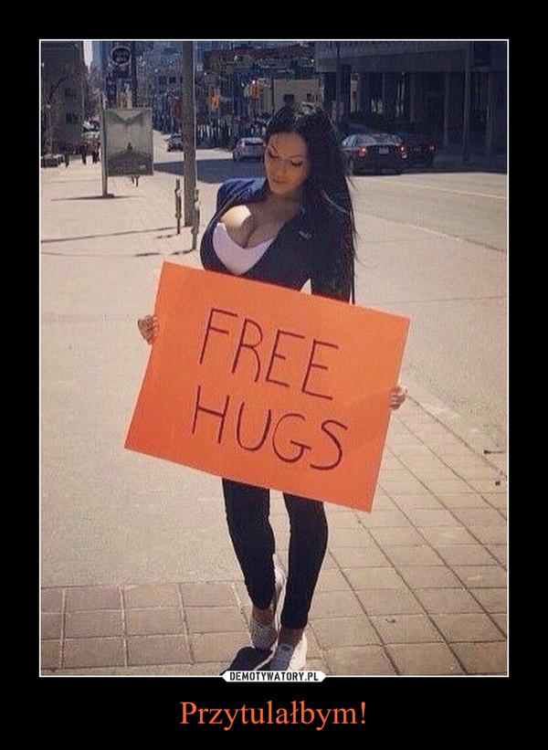 Przytulałbym! –