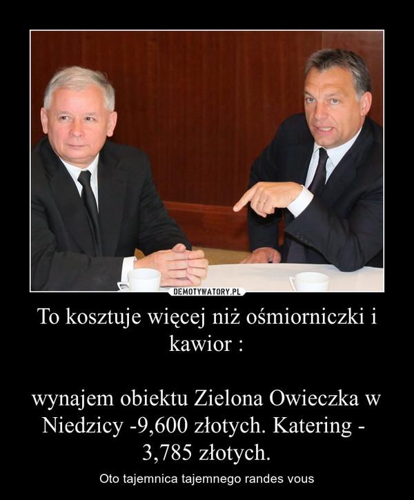 To kosztuje więcej niż ośmiorniczki i kawior :wynajem obiektu Zielona Owieczka w Niedzicy -9,600 złotych. Katering -  3,785 złotych. – Oto tajemnica tajemnego randes vous