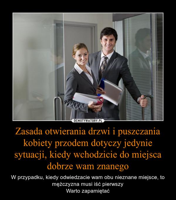 Zasada otwierania drzwi i puszczania kobiety przodem dotyczy jedynie sytuacji, kiedy wchodzicie do miejsca dobrze wam znanego – W przypadku, kiedy odwiedzacie wam obu nieznane miejsce, to mężczyzna musi iść pierwszyWarto zapamiętać