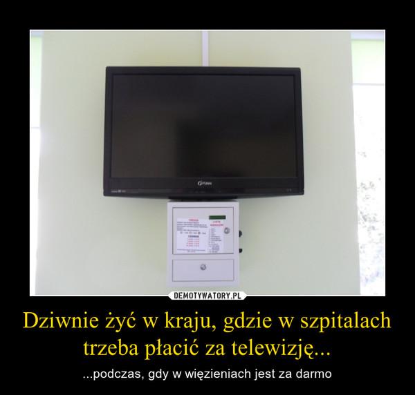 Dziwnie żyć w kraju, gdzie w szpitalach trzeba płacić za telewizję...