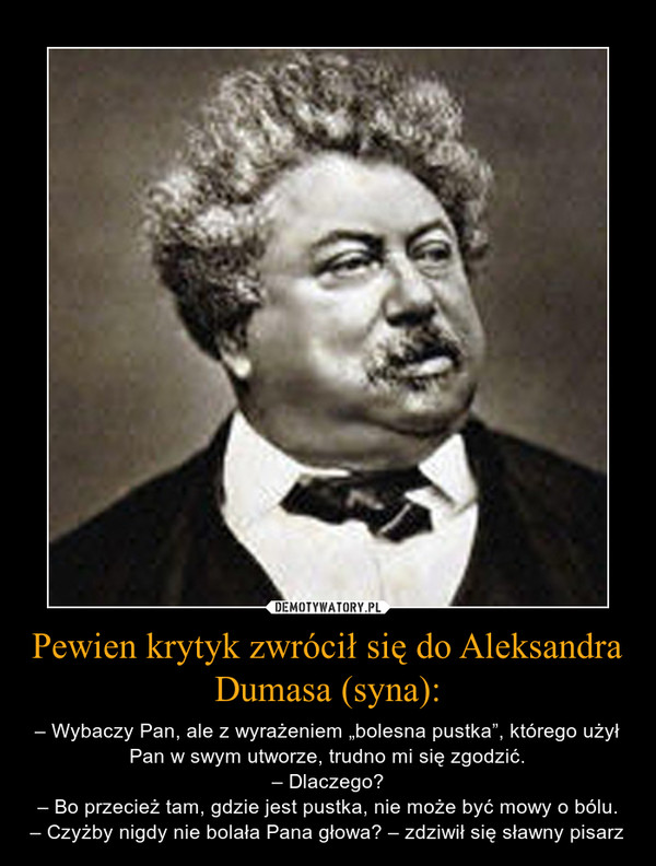 """Pewien krytyk zwrócił się do Aleksandra Dumasa (syna): – – Wybaczy Pan, ale z wyrażeniem """"bolesna pustka"""", którego użył Pan w swym utworze, trudno mi się zgodzić.– Dlaczego?– Bo przecież tam, gdzie jest pustka, nie może być mowy o bólu.– Czyżby nigdy nie bolała Pana głowa? – zdziwił się sławny pisarz"""