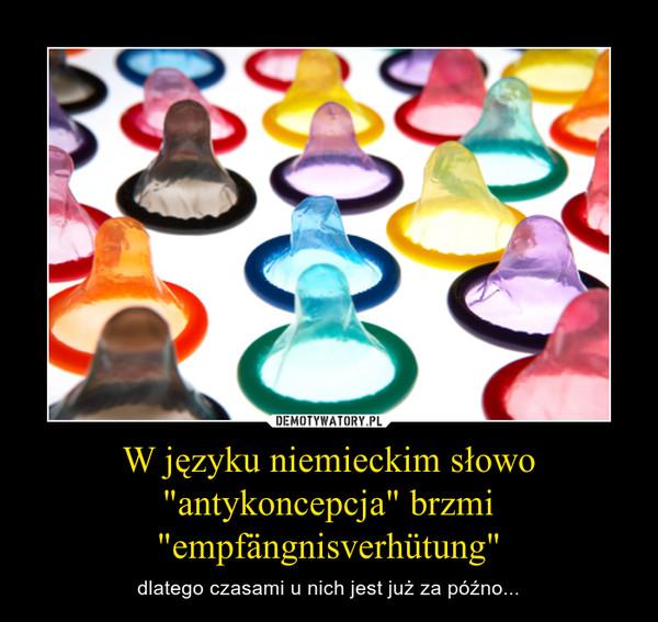 """W języku niemieckim słowo """"antykoncepcja"""" brzmi """"empfängnisverhütung"""" – dlatego czasami u nich jest już za późno..."""