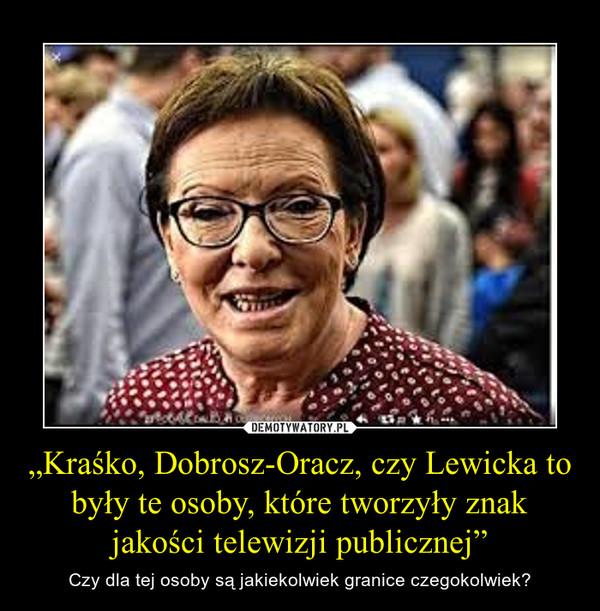 """""""Kraśko, Dobrosz-Oracz, czy Lewicka to były te osoby, które tworzyły znak jakości telewizji publicznej"""" – Czy dla tej osoby są jakiekolwiek granice czegokolwiek?"""