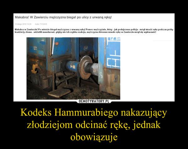 Kodeks Hammurabiego nakazujący złodziejom odcinać rękę, jednak obowiązuje –