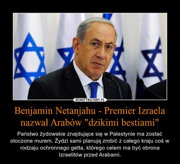"""Benjamin Netanjahu - Premier Izraela nazwał Arabów """"dzikimi bestiami"""" – Państwo żydowskie znajdujące się w Palestynie ma zostać otoczone murem. Żydzi sami planują zrobić z całego kraju coś w rodzaju ochronnego getta, którego celem ma być obrona Izraelitów przed Arabami."""
